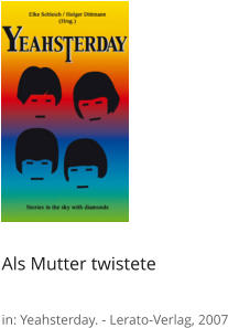 Als Mutter twistete  in: Yeahsterday. - Lerato-Verlag, 2007